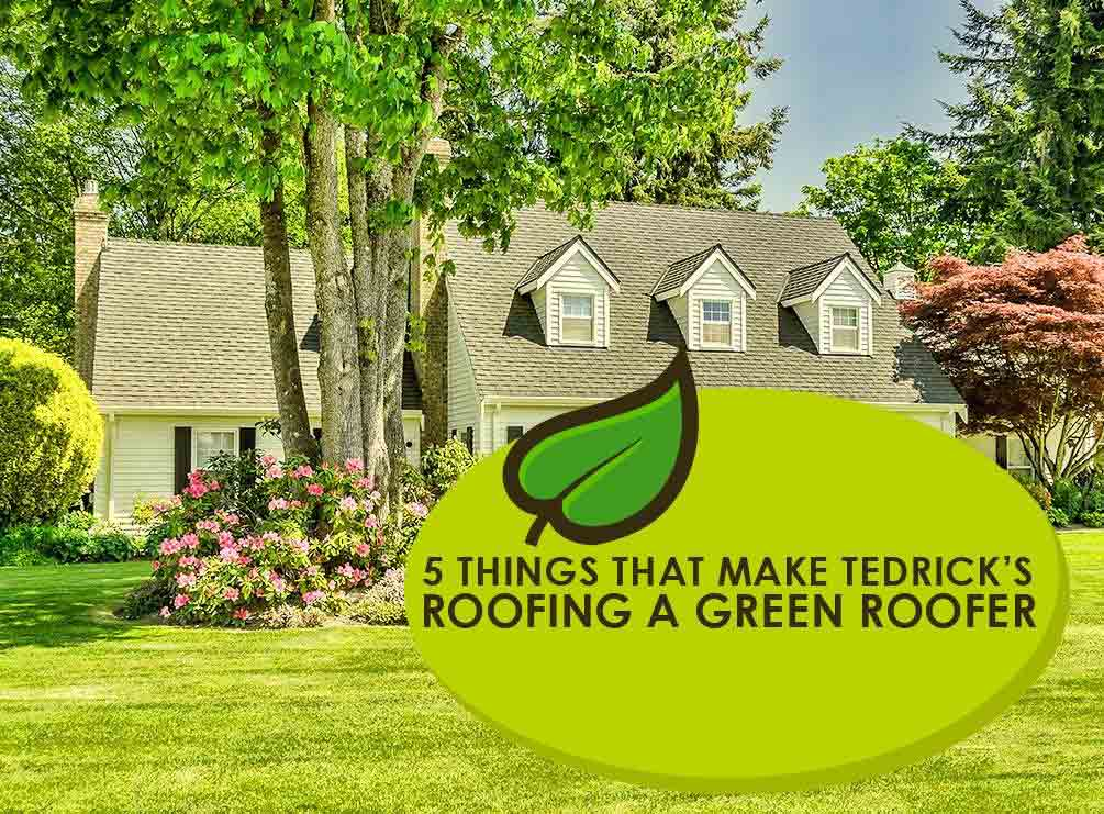 5 Things That Make Tedrick S Roofing A Green Roofer